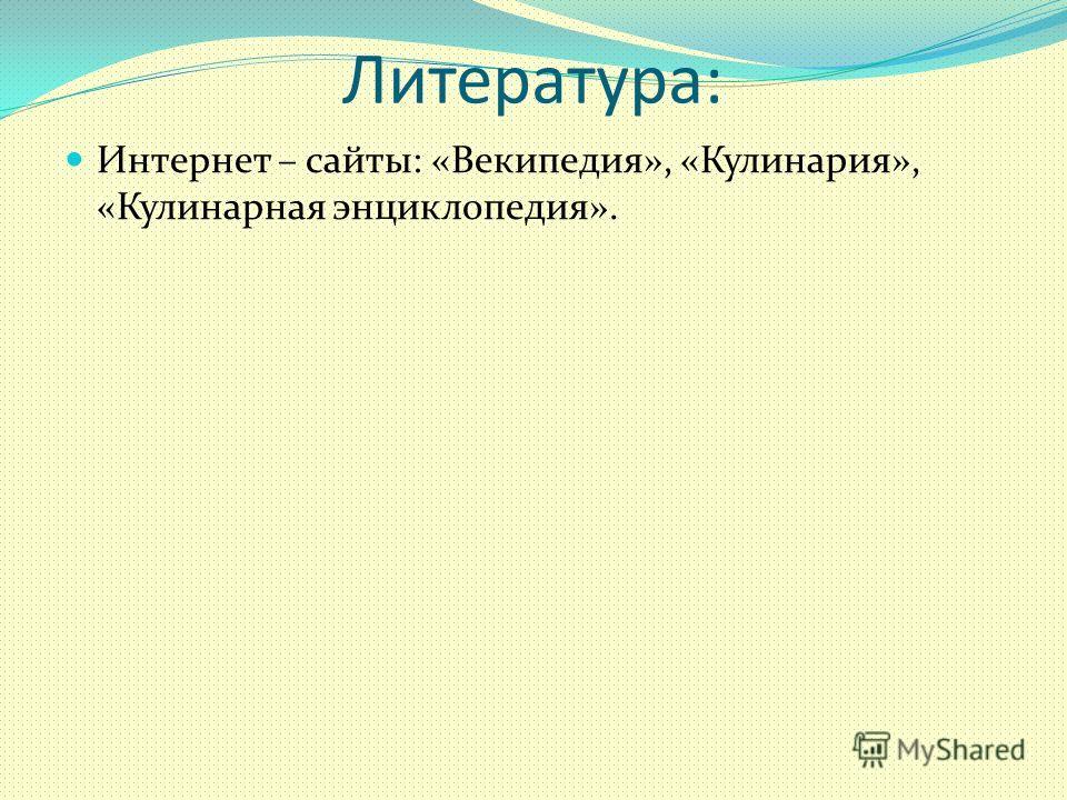 Литература: Интернет – сайты: «Векипедия», «Кулинария», «Кулинарная энциклопедия».