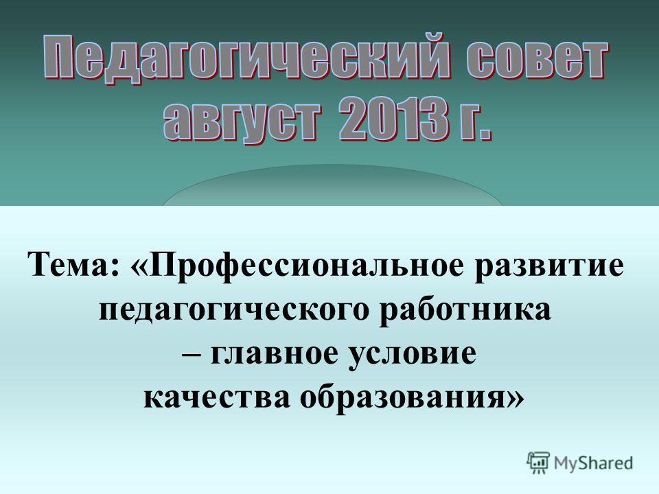 Тема: «Профессиональное развитие педагогического работника – главное условие качества образования»