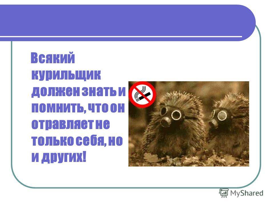 Всякий курильщик должен знать и помнить, что он отравляет не только себя, но и других!