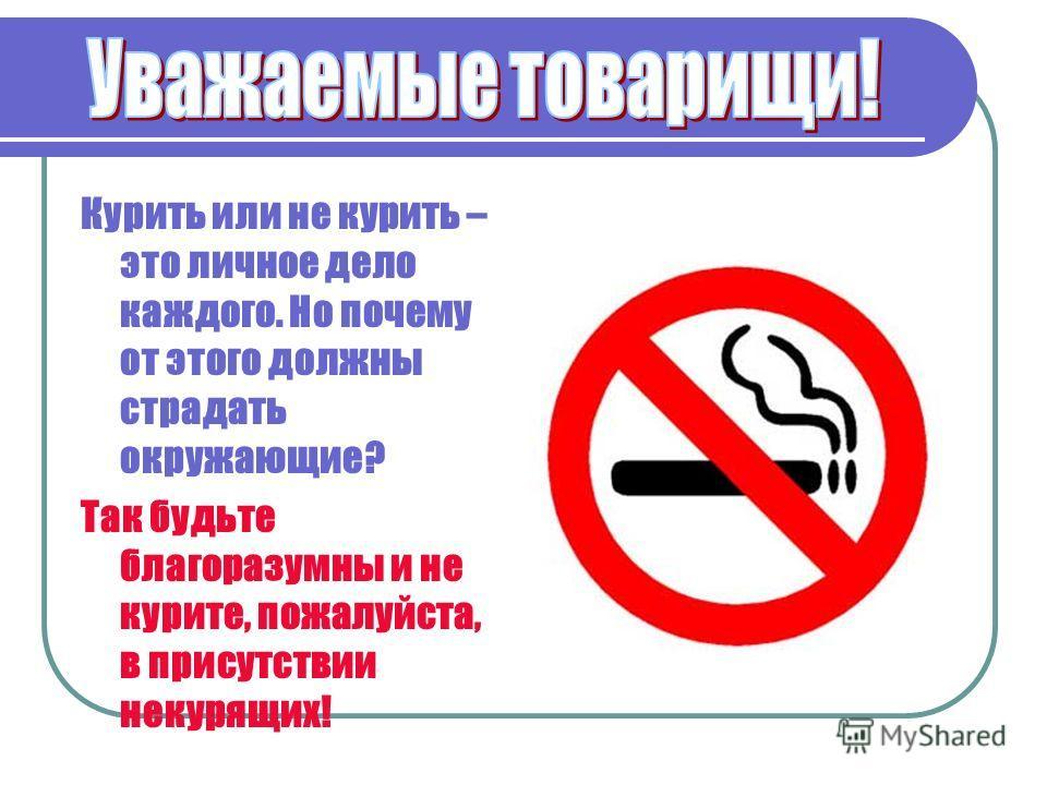 Курить или не курить – это личное дело каждого. Но почему от этого должны страдать окружающие? Так будьте благоразумны и не курите, пожалуйста, в присутствии некурящих!