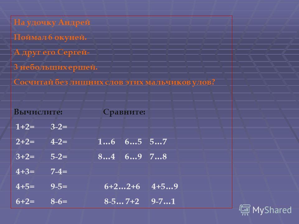 На удочку Андрей Поймал 6 окуней. А друг его Сергей- 3 небольших ершей. Сосчитай без лишних слов этих мальчиков улов? Вычислите: Сравните: 1+2= 3-2= 2+2= 4-2= 1…6 6…5 5…7 3+2= 5-2= 8…4 6…9 7…8 4+3= 7-4= 4+5= 9-5= 6+2…2+6 4+5…9 6+2= 8-6= 8-5… 7+2 9-7…