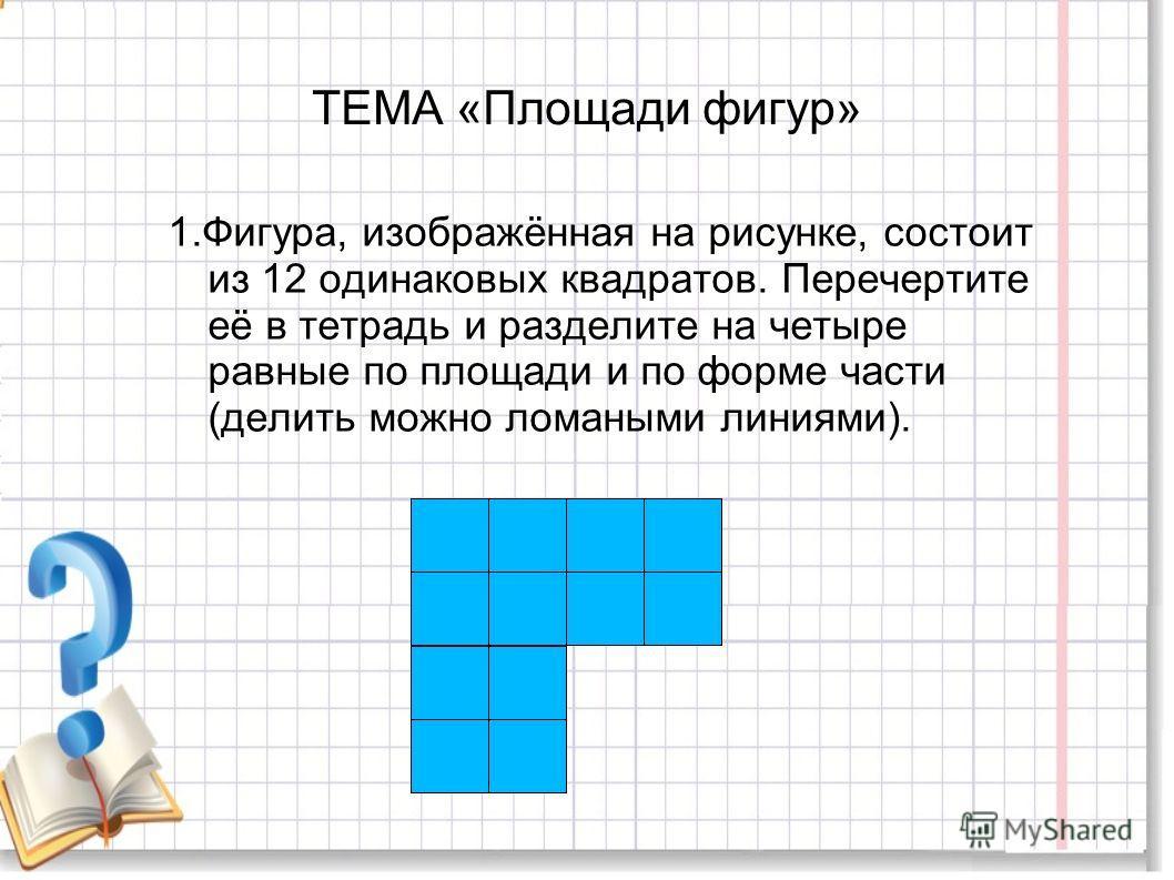 ТЕМА «Площади фигур» 1.Фигура, изображённая на рисунке, состоит из 12 одинаковых квадратов. Перечертите её в тетрадь и разделите на четыре равные по площади и по форме части (делить можно ломаными линиями).