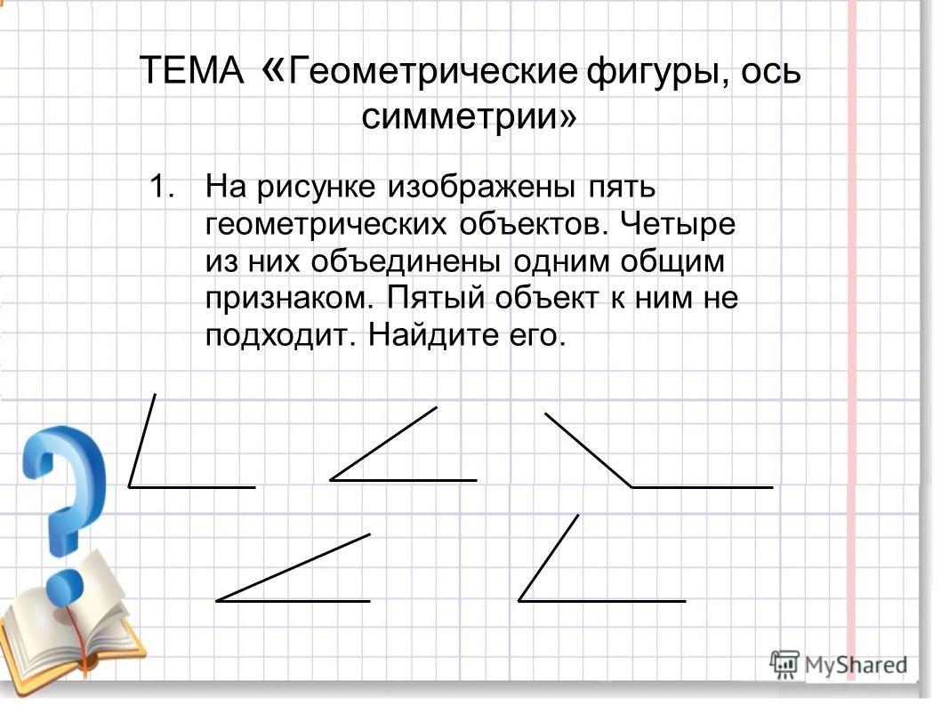 ТЕМА « Геометрические фигуры, ось симметрии» 1.На рисунке изображены пять геометрических объектов. Четыре из них объединены одним общим признаком. Пятый объект к ним не подходит. Найдите его.