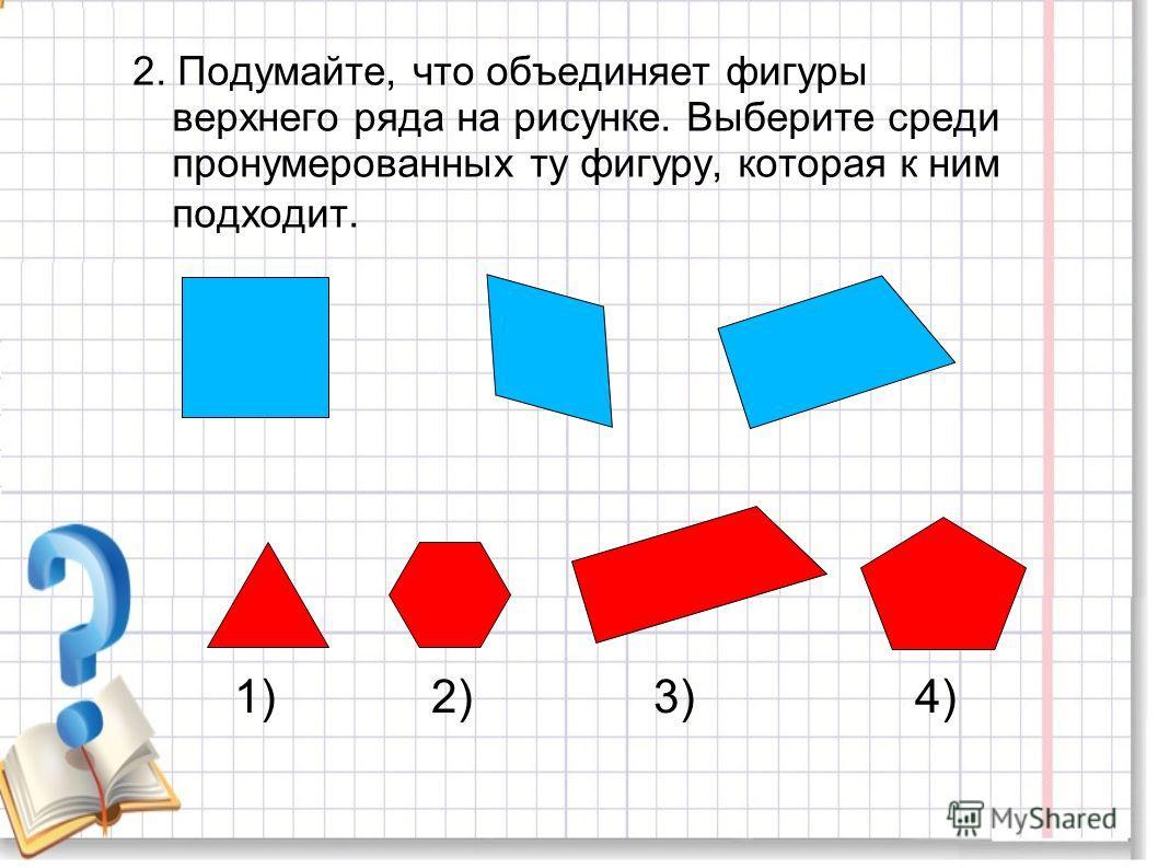 2. Подумайте, что объединяет фигуры верхнего ряда на рисунке. Выберите среди пронумерованных ту фигуру, которая к ним подходит. 1) 2) 3) 4)
