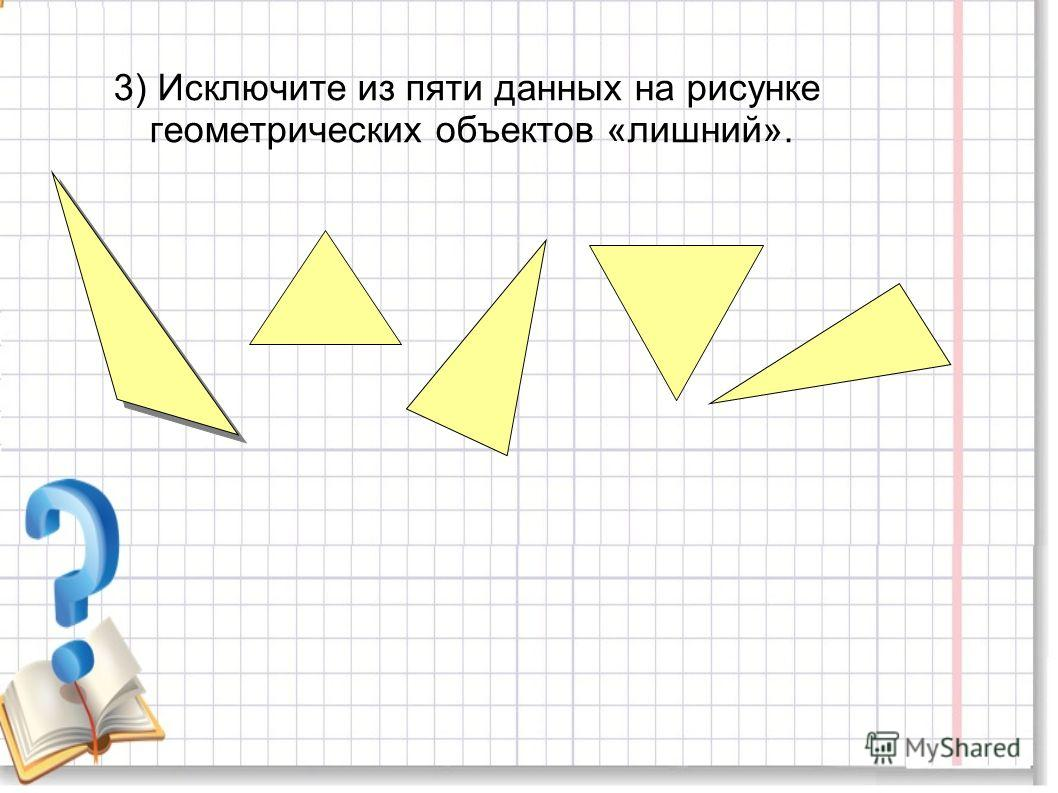 3) Исключите из пяти данных на рисунке геометрических объектов «лишний».