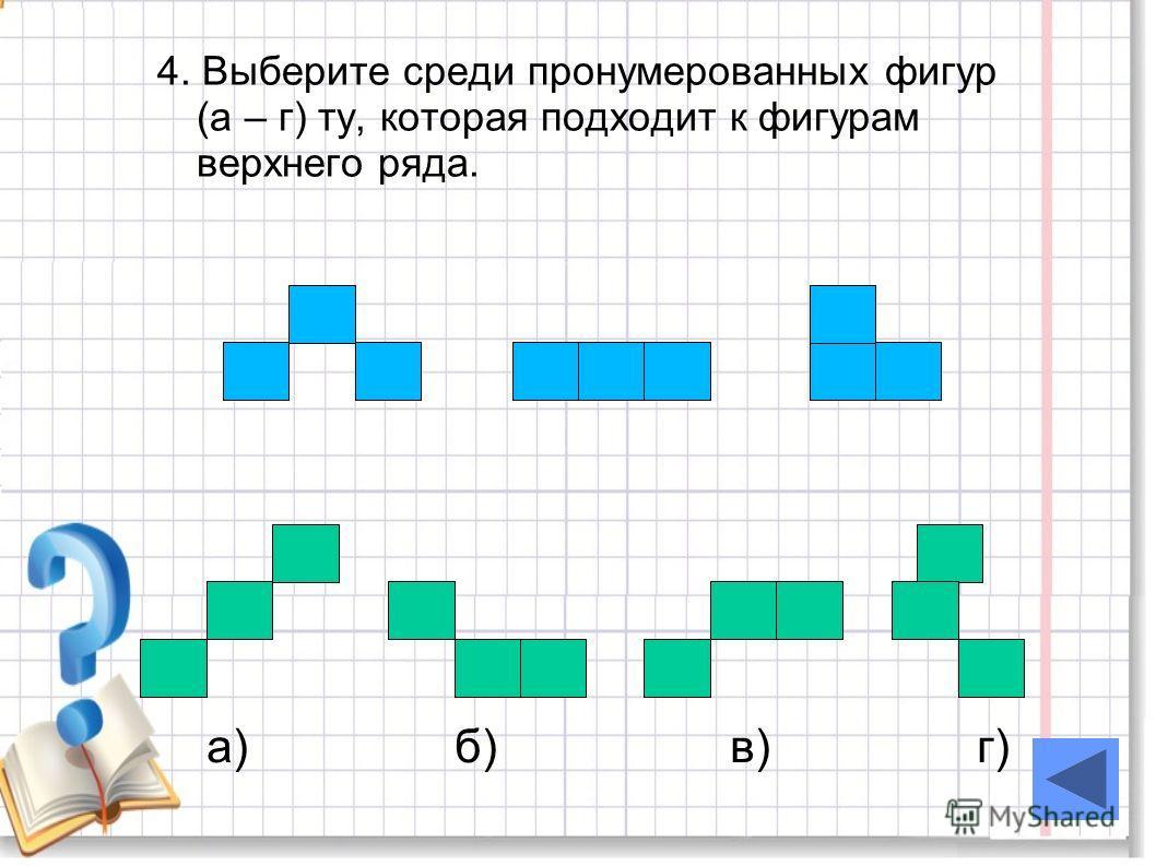 4. Выберите среди пронумерованных фигур (а – г) ту, которая подходит к фигурам верхнего ряда. а) б) в) г)