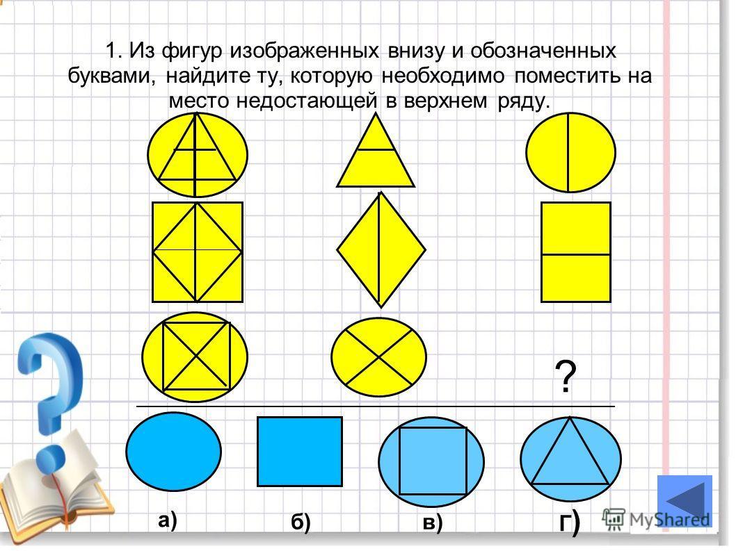 1. Из фигур изображенных внизу и обозначенных буквами, найдите ту, которую необходимо поместить на место недостающей в верхнем ряду. ? а) б)в) Г)Г)