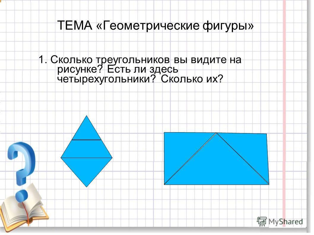 ТЕМА «Геометрические фигуры» 1. Сколько треугольников вы видите на рисунке? Есть ли здесь четырехугольники? Сколько их?