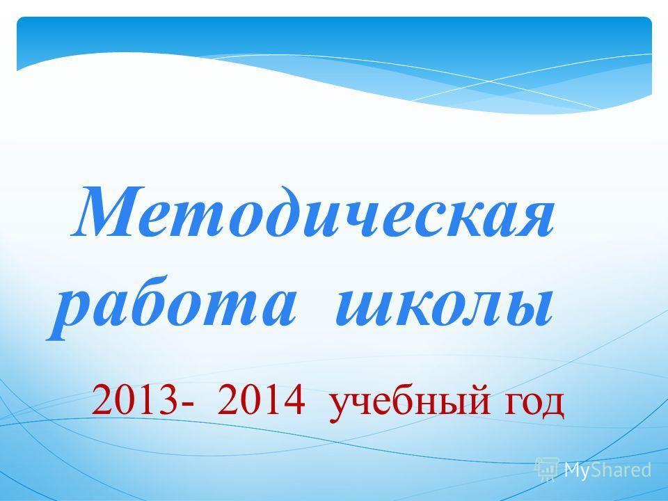 Методическая работа школы 2013- 2014 учебный год