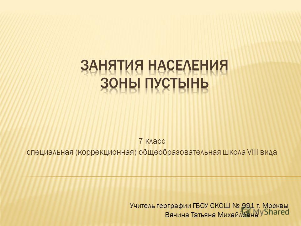 7 класс специальная (коррекционная) общеобразовательная школа VIII вида Учитель географии ГБОУ СКОШ 991 г. Москвы Вячина Татьяна Михайловна
