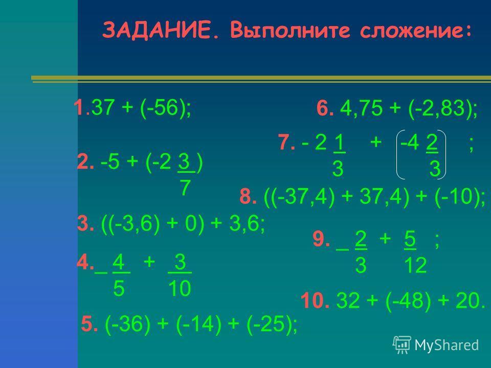ЗАДАНИЕ. Выполните сложение: 1.37 + (-56); 2. -5 + (-2 3 ) 7 3. ((-3,6) + 0) + 3,6; 5. (-36) + (-14) + (-25); 6. 4,75 + (-2,83); 8. ((-37,4) + 37,4) + (-10); 10. 32 + (-48) + 20. 4._ 4 + 3 5 10 7. - 2 1 + -4 2 ; 3 3 9. _ 2 + 5 ; 3 12