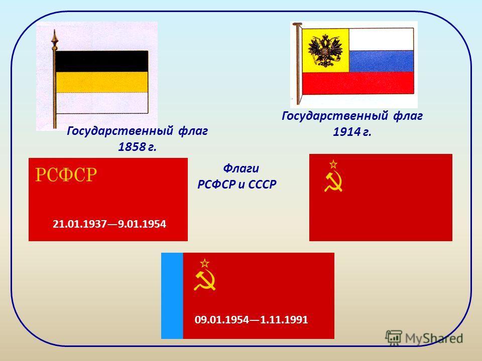 Государственный флаг 1858 г. Государственный флаг 1914 г. 21.01.19379.01.1954 09.01.19541.11.1991 Флаги РСФСР и СССР