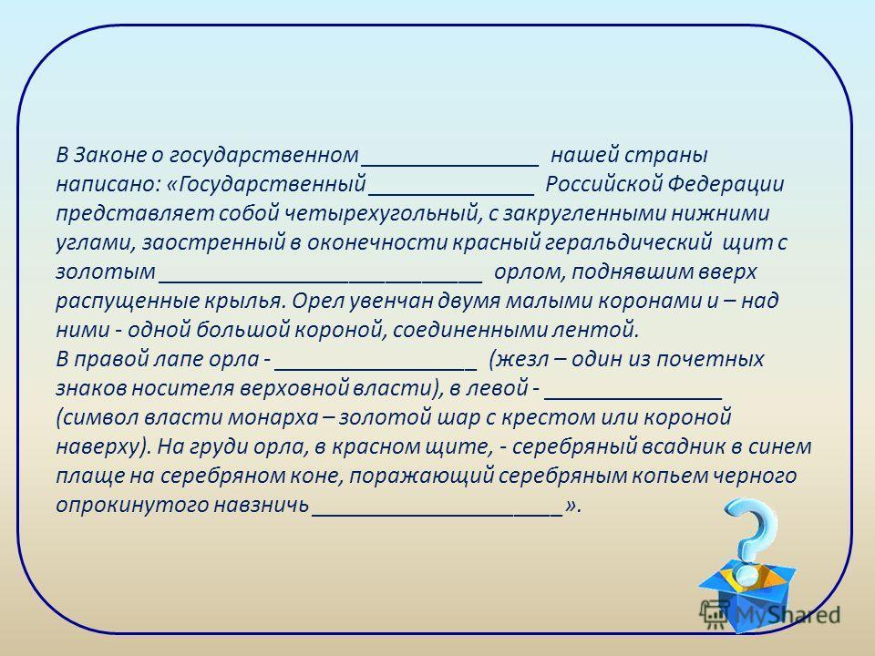 В Законе о государственном _______________ нашей страны написано: «Государственный ______________ Российской Федерации представляет собой четырехугольный, с закругленными нижними углами, заостренный в оконечности красный геральдический щит с золотым