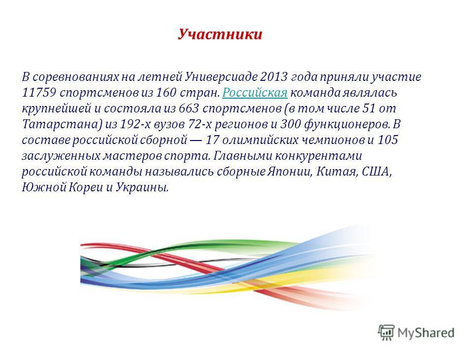 В соревнованиях на летней Универсиаде 2013 года приняли участие 11759 спортсменов из 160 стран. Российская команда являлась крупнейшей и состояла из 663 спортсменов (в том числе 51 от Татарстана) из 192-х вузов 72-х регионов и 300 функционеров. В сос