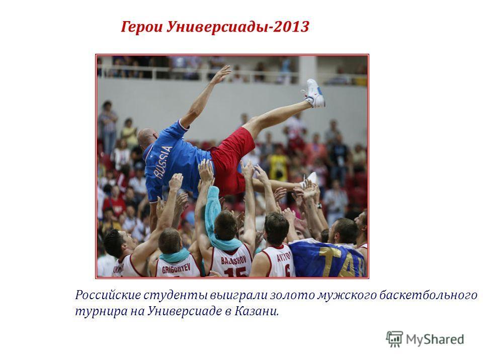 Герои Универсиады-2013 Российские студенты выиграли золото мужского баскетбольного турнира на Универсиаде в Казани.