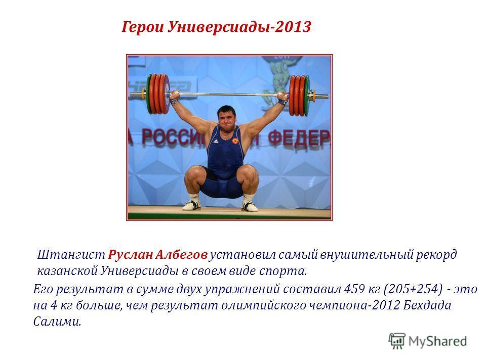 Герои Универсиады-2013 Штангист Руслан Албегов установил самый внушительный рекорд казанской Универсиады в своем виде спорта. Его результат в сумме двух упражнений составил 459 кг (205+254) - это на 4 кг больше, чем результат олимпийского чемпиона-20