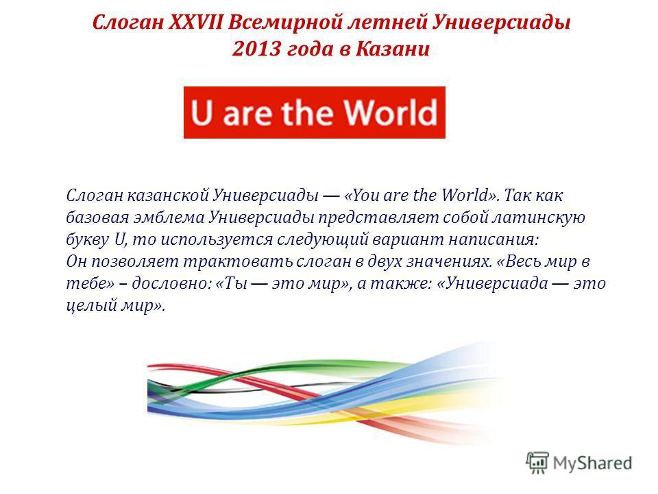 Слоган XXVII Всемирной летней Универсиады 2013 года в Казани Слоган казанской Универсиады «You are the World». Так как базовая эмблема Универсиады представляет собой латинскую букву U, то используется следующий вариант написания: Он позволяет трактов