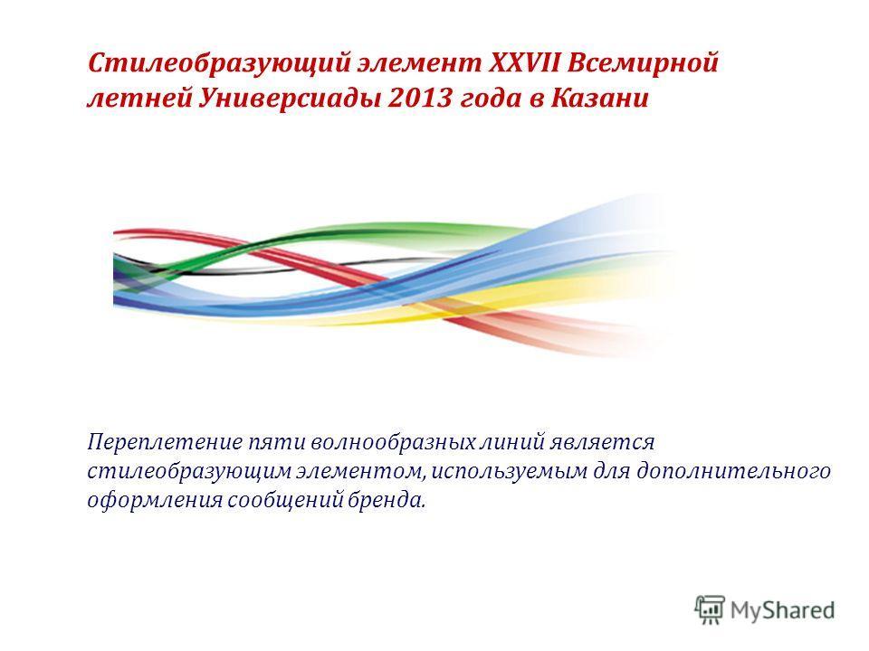Стилеобразующий элемент XXVII Всемирной летней Универсиады 2013 года в Казани Переплетение пяти волнообразных линий является стилеобразующим элементом, используемым для дополнительного оформления сообщений бренда.