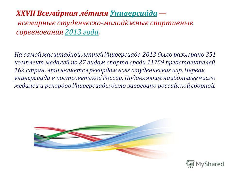 XXVII Всеми́рная ле́тняя Универсиа́да Универсиа́да всемирные студенческо-молодёжные спортивные соревнования 2013 года.2013 года На самой масштабной летней Универсиаде-2013 было разыграно 351 комплект медалей по 27 видам спорта среди 11759 представите