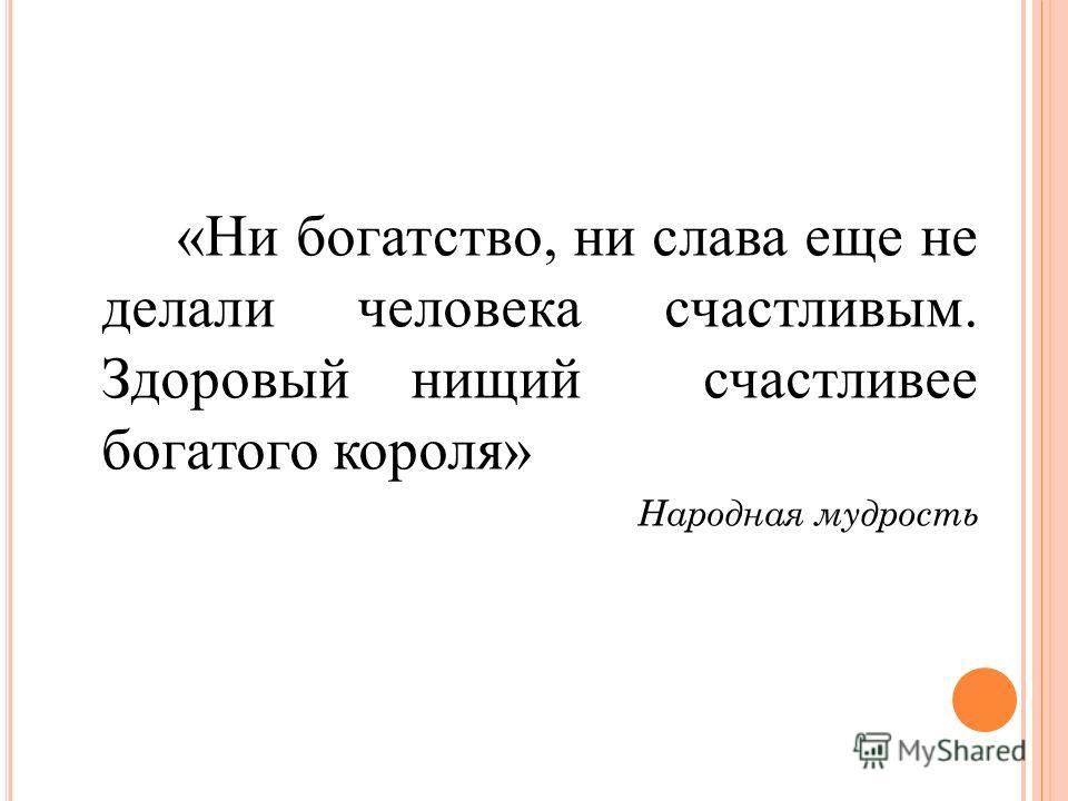 «Ни богатство, ни слава еще не делали человека счастливым. Здоровый нищий счастливее богатого короля» Народная мудрость