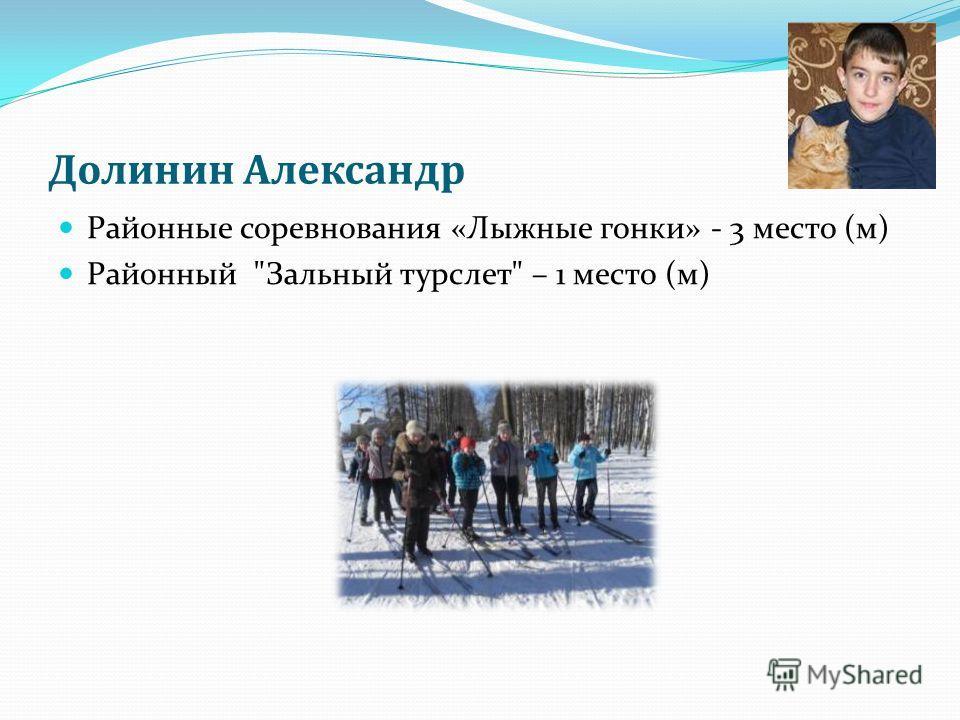 Долинин Александр Районные соревнования «Лыжные гонки» - 3 место (м) Районный Зальный турслет – 1 место (м)