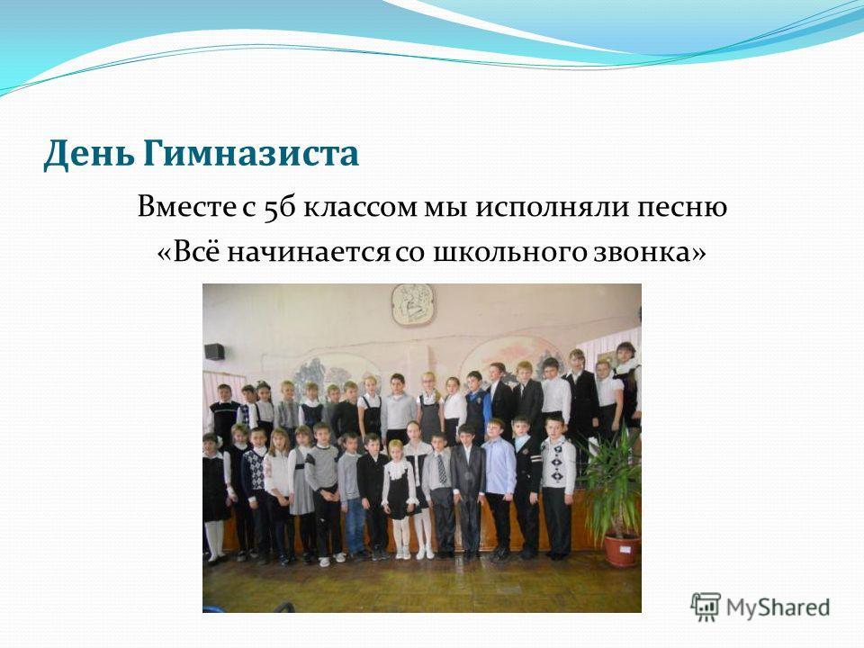 День Гимназиста Вместе с 5б классом мы исполняли песню «Всё начинается со школьного звонка»