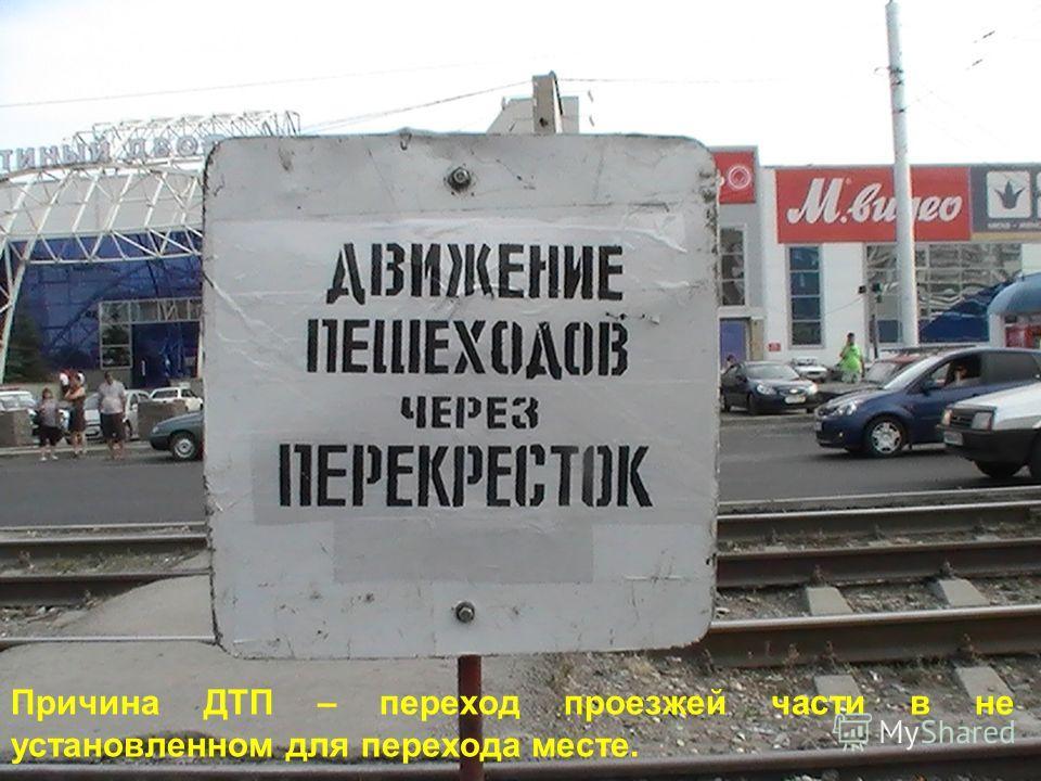 Причина ДТП – переход проезжей части в не установленном для перехода месте.