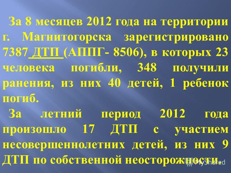 За 8 месяцев 2012 года на территории г. Магнитогорска зарегистрировано 7387 ДТП (АППГ- 8506), в которых 23 человека погибли, 348 получили ранения, из них 40 детей, 1 ребенок погиб. За летний период 2012 года произошло 17 ДТП с участием несовершенноле