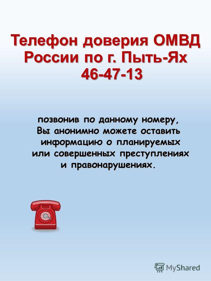 Телефон доверия ОМВД России по г. Пыть-Ях 46-47-13 позвонив по данному номеру, Вы анонимно можете оставить информацию о планируемых информацию о планируемых или совершенных преступлениях или совершенных преступлениях и правонарушениях.
