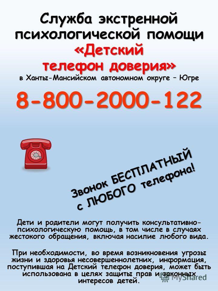 Служба экстренной психологической помощи «Детский телефон доверия» в Ханты-Мансийском автономном округе – Югре 8-800-2000-122 Дети и родители могут получить консультативно- психологическую помощь, в том числе в случаях жестокого обращения, включая на