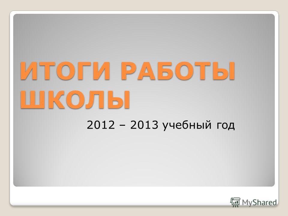 ИТОГИ РАБОТЫ ШКОЛЫ 2012 – 2013 учебный год