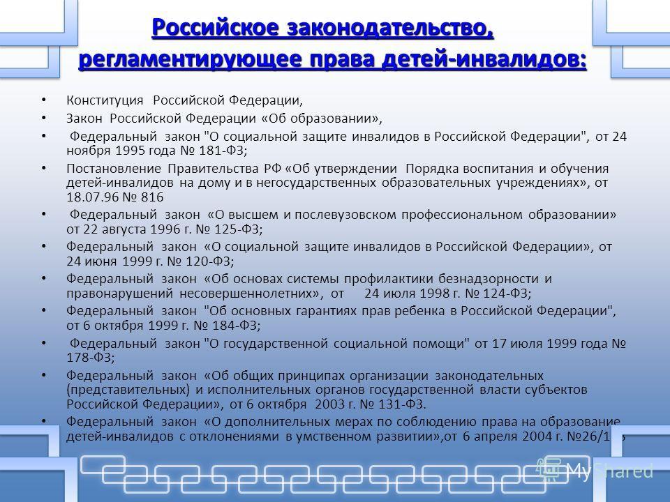 Российское законодательство, регламентирующее права детей-инвалидов: Российское законодательство, регламентирующее права детей-инвалидов: Конституция Российской Федерации, Закон Российской Федерации «Об образовании», Федеральный закон