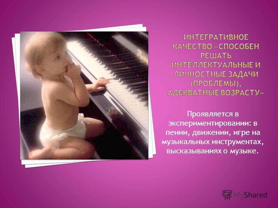 Проявляется в экспериментировании: в пении, движении, игре на музыкальных инструментах, высказываниях о музыке.