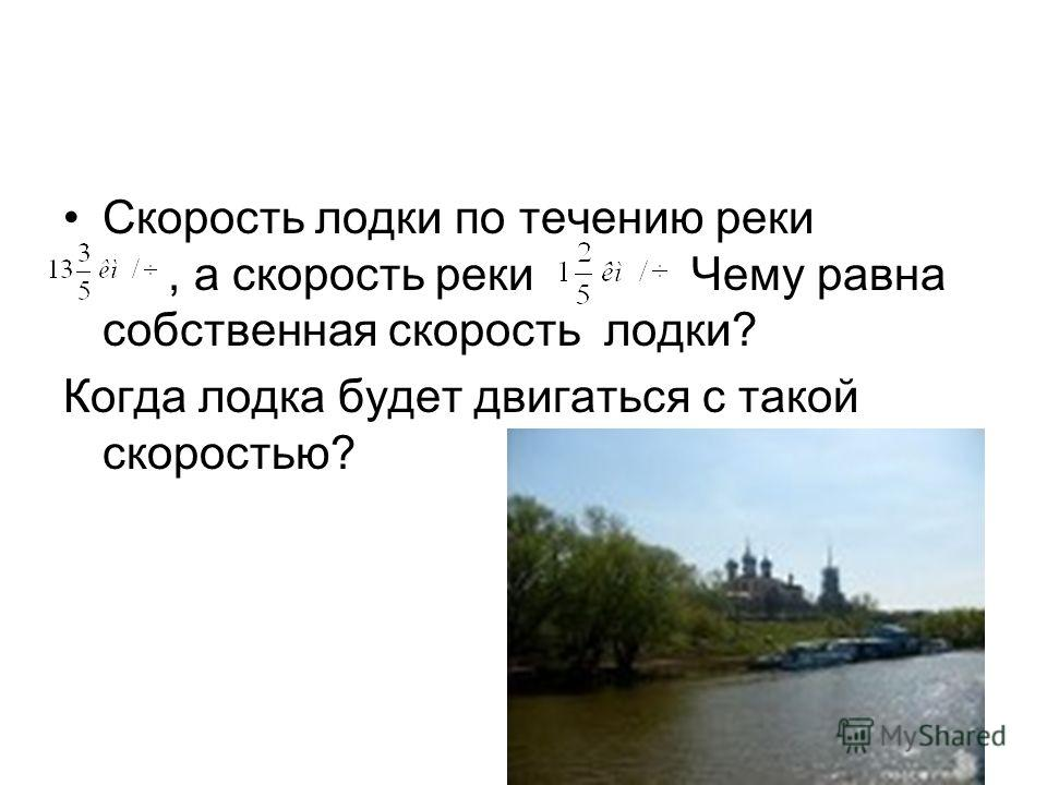 Скорость лодки по течению реки, а скорость рекиЧему равна собственная скорость лодки? Когда лодка будет двигаться с такой скоростью?