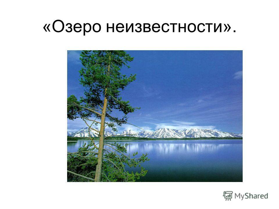 «Озеро неизвестности».