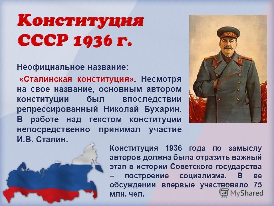 Неофициальное название: «Сталинская конституция». Несмотря на свое название, основным автором конституции был впоследствии репрессированный Николай Бухарин. В работе над текстом конституции непосредственно принимал участие И.В. Сталин. Конституция 19