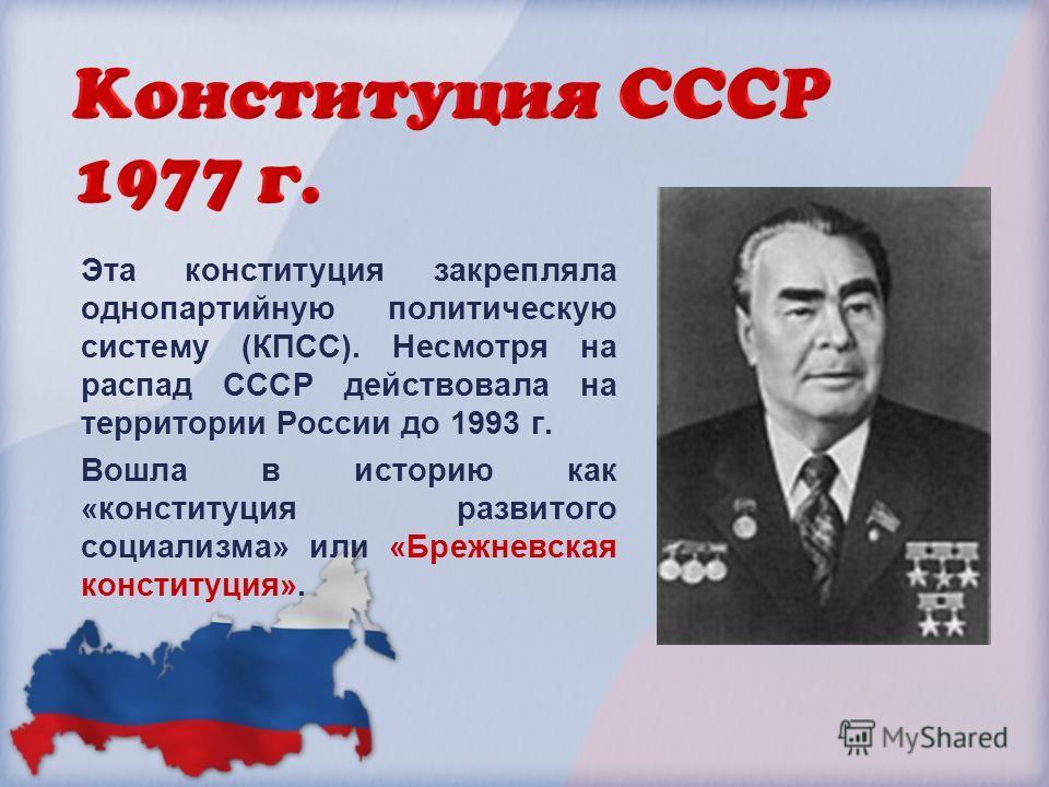 Эта конституция закрепляла однопартийную политическую систему (КПСС). Несмотря на распад СССР действовала на территории России до 1993 г. Вошла в историю как «конституция развитого социализма» или «Брежневская конституция».