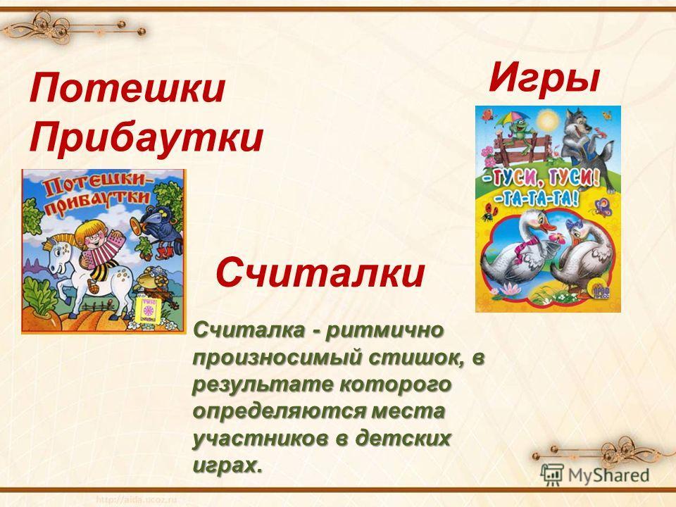 Потешки Прибаутки Считалки Считалка - ритмично произносимый стишок, в результате которого определяются места участников в детских играх. Игры
