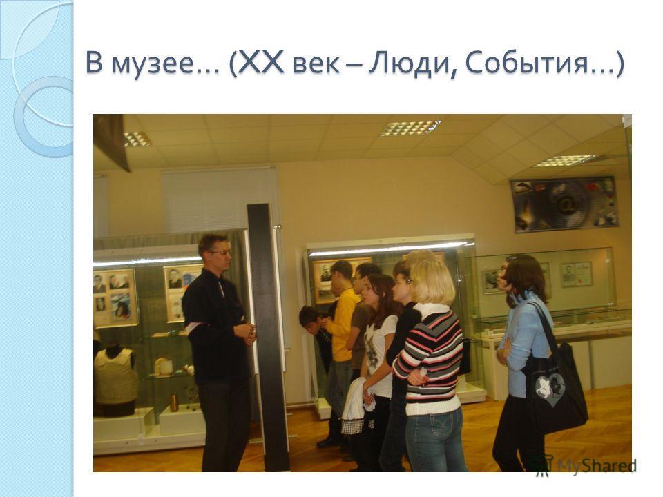 В музее … (XX век – Люди, События …)