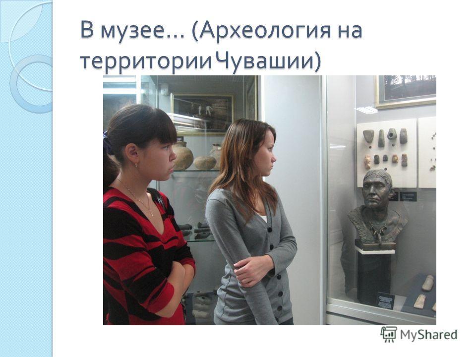 В музее … ( Археология на территории Чувашии )