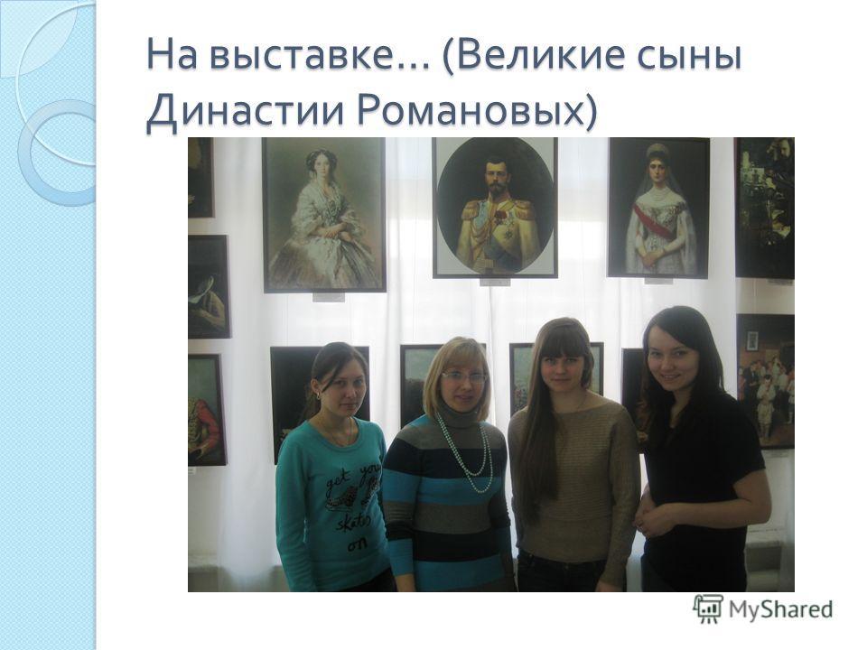На выставке … ( Великие сыны Династии Романовых )