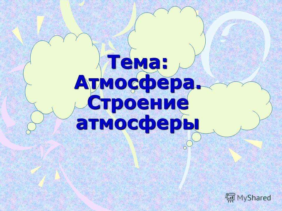 Тема: Атмосфера. Строение атмосферы