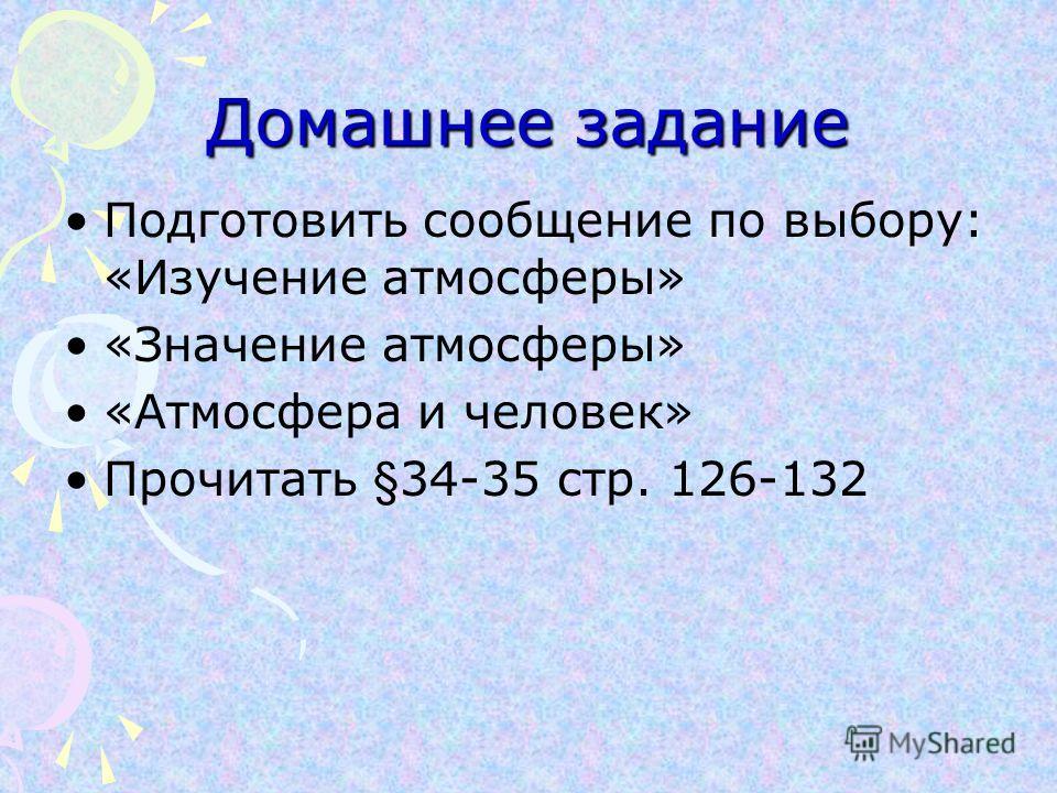 Домашнее задание Подготовить сообщение по выбору: «Изучение атмосферы» «Значение атмосферы» «Атмосфера и человек» Прочитать §34-35 стр. 126-132
