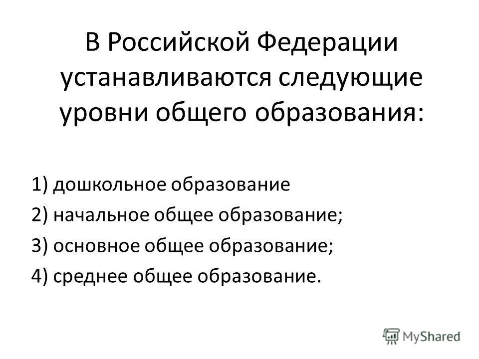 В Российской Федерации устанавливаются следующие уровни общего образования: 1) дошкольное образование 2) начальное общее образование; 3) основное общее образование; 4) среднее общее образование.