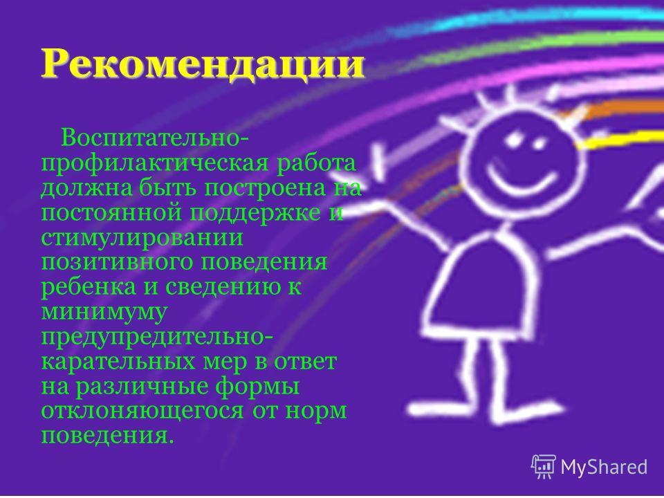 Рекомендации Воспитательно- профилактическая работа должна быть построена на постоянной поддержке и стимулировании позитивного поведения ребенка и сведению к минимуму предупредительно- карательных мер в ответ на различные формы отклоняющегося от норм