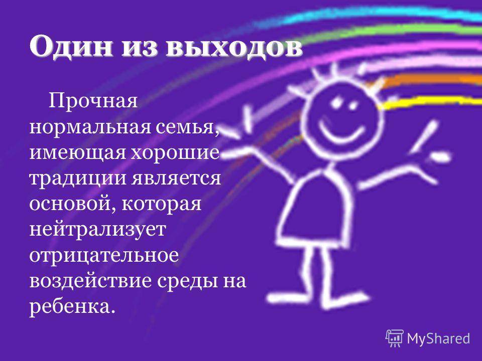 Один из выходов Прочная нормальная семья, имеющая хорошие традиции является основой, которая нейтрализует отрицательное воздействие среды на ребенка.