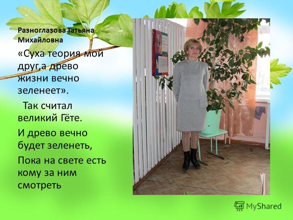 Разноглазова Татьяна Михайловна «Суха теория мой друг,а древо жизни вечно зеленеет». Так считал великий Гёте. И древо вечно будет зеленеть, Пока на свете есть кому за ним смотреть