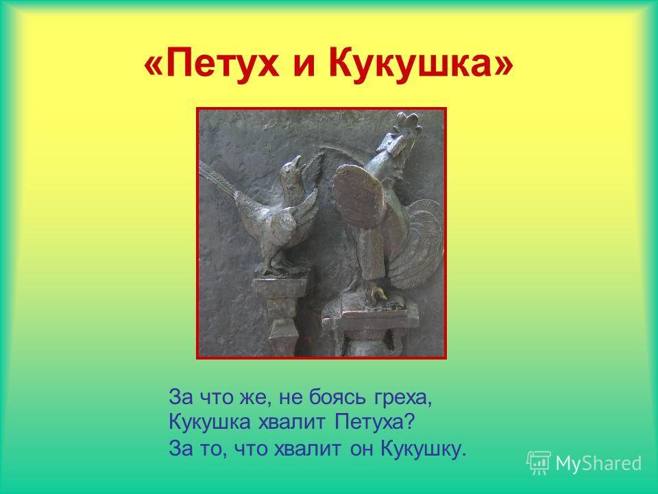 «Петух и Кукушка» За что же, не боясь греха, Кукушка хвалит Петуха? За то, что хвалит он Кукушку.
