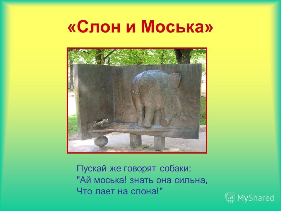 «Слон и Моська» Пускай же говорят собаки: Ай моська! знать она сильна, Что лает на слона!
