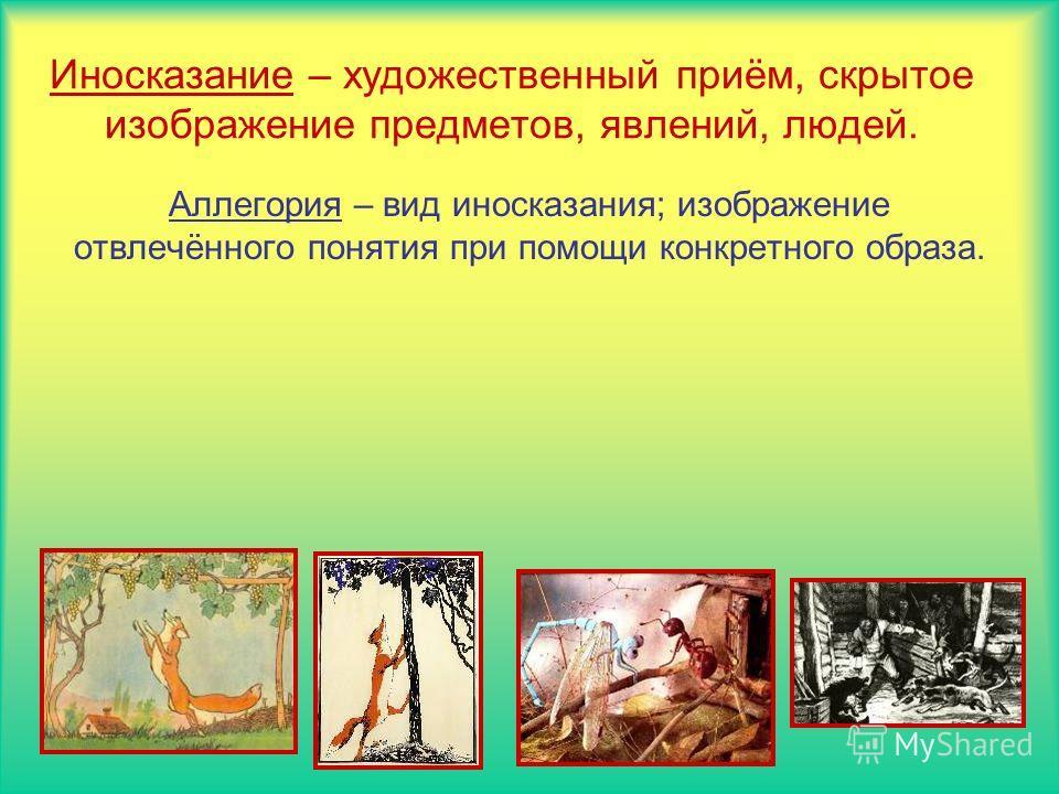Иносказание – художественный приём, скрытое изображение предметов, явлений, людей. Аллегория – вид иносказания; изображение отвлечённого понятия при помощи конкретного образа.